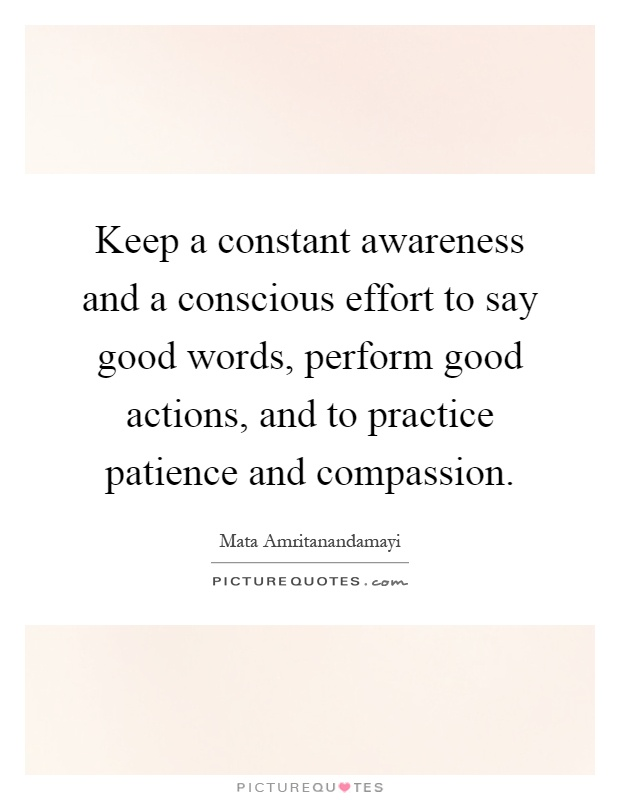Keep a constant awareness and a conscious effort to say good words, perform good actions, and to practice patience and compassion Picture Quote #1