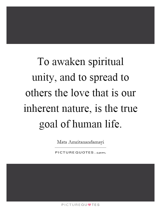 To awaken spiritual unity, and to spread to others the love that is our inherent nature, is the true goal of human life Picture Quote #1