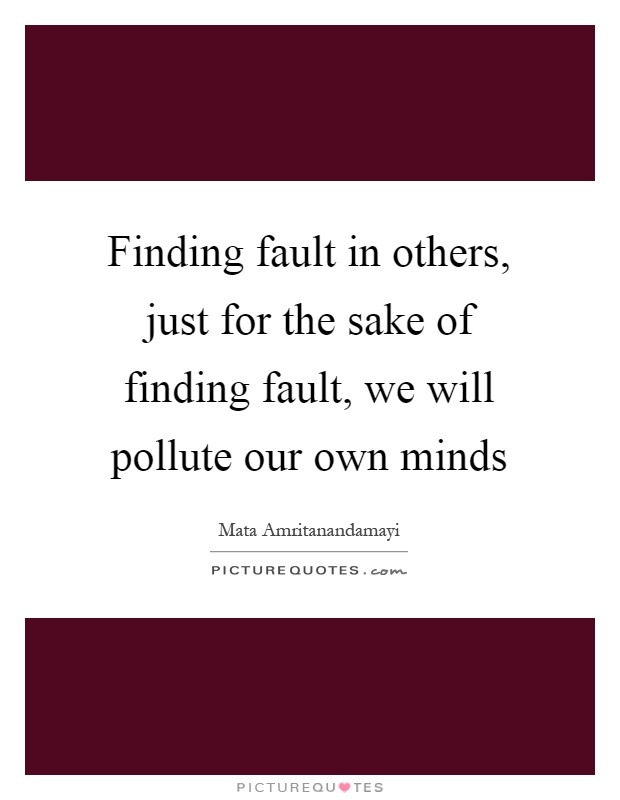 Finding fault in others, just for the sake of finding fault, we will pollute our own minds Picture Quote #1