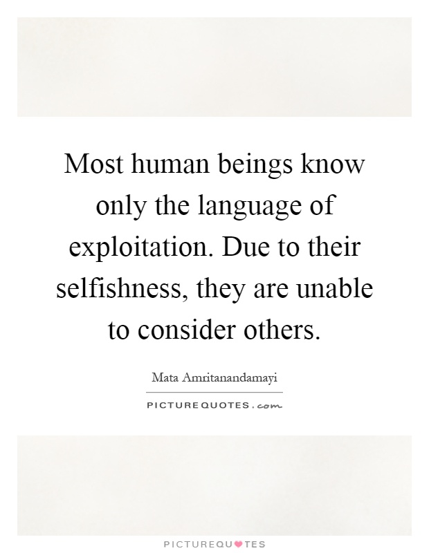 Most human beings know only the language of exploitation. Due to their selfishness, they are unable to consider others Picture Quote #1