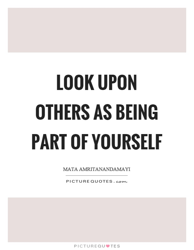 Look upon others as being part of yourself Picture Quote #1