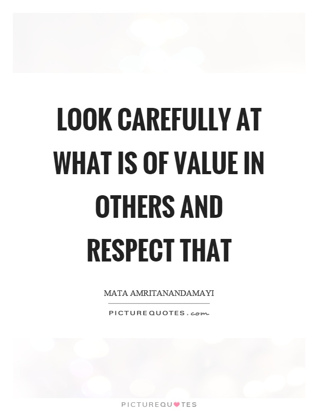 Look carefully at what is of value in others and respect that Picture Quote #1