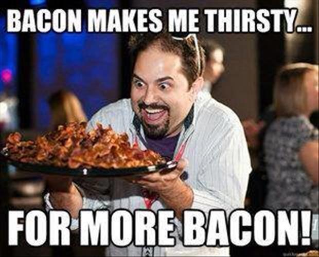 Bacon makes me thirsty for more bacon Picture Quote #1