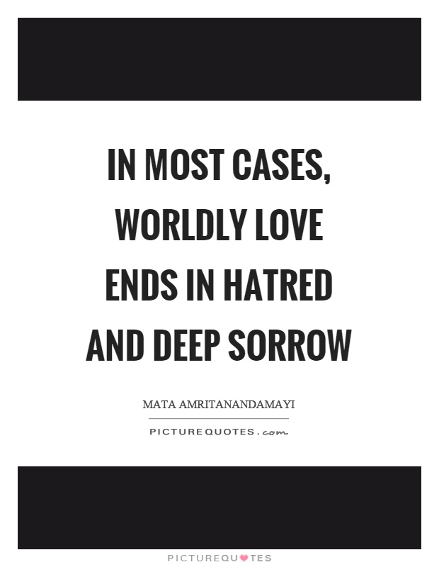 In most cases, worldly love ends in hatred and deep sorrow Picture Quote #1