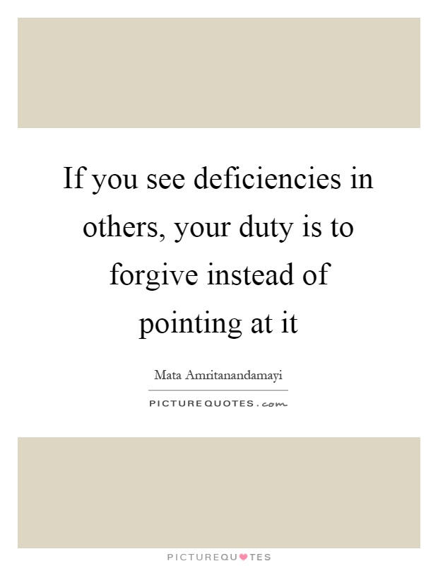 If you see deficiencies in others, your duty is to forgive instead of pointing at it Picture Quote #1