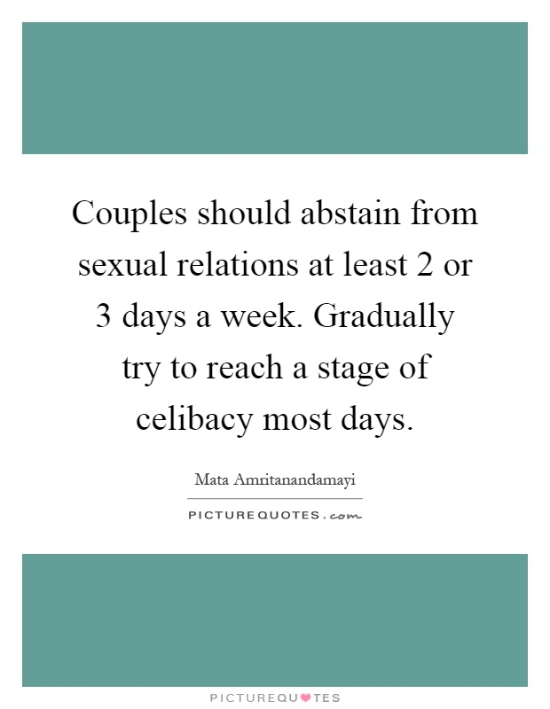 Couples should abstain from sexual relations at least 2 or 3 days a week. Gradually try to reach a stage of celibacy most days Picture Quote #1