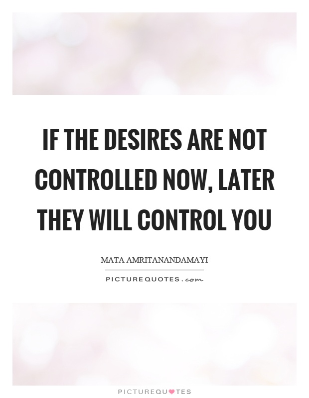 If the desires are not controlled now, later they will control you Picture Quote #1