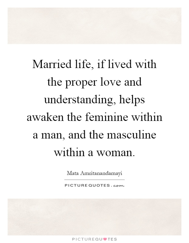 Married life, if lived with the proper love and understanding, helps awaken the feminine within a man, and the masculine within a woman Picture Quote #1