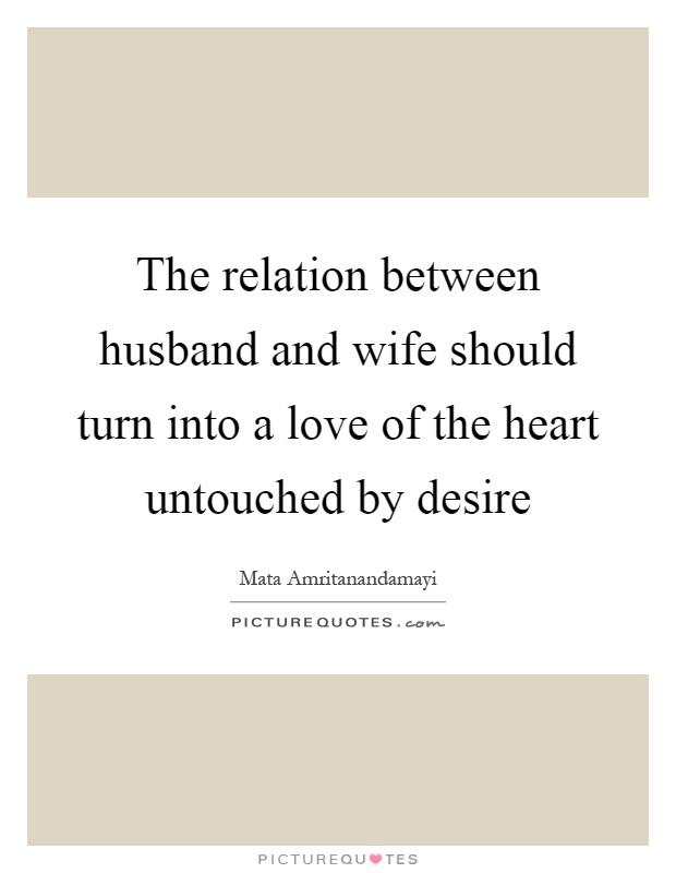 The relation between husband and wife should turn into a love of the heart untouched by desire Picture Quote #1
