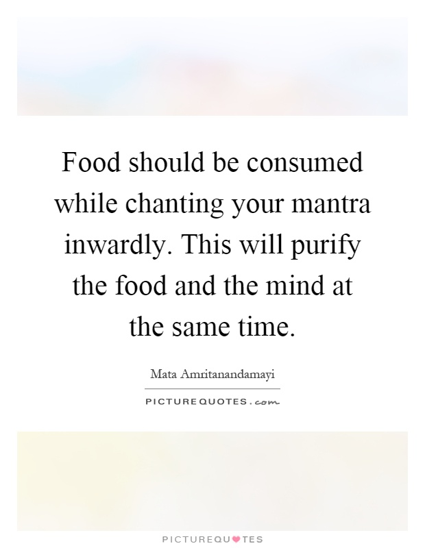 Food should be consumed while chanting your mantra inwardly. This will purify the food and the mind at the same time Picture Quote #1