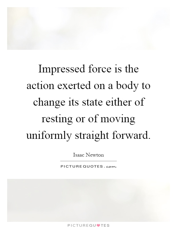 Impressed force is the action exerted on a body to change its state either of resting or of moving uniformly straight forward Picture Quote #1