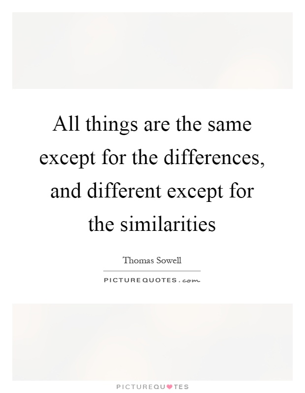 All things are the same except for the differences, and different except for the similarities Picture Quote #1