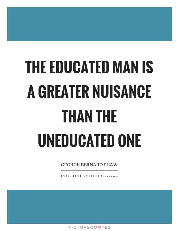 The educated man is a greater nuisance than the uneducated one Picture Quote #1