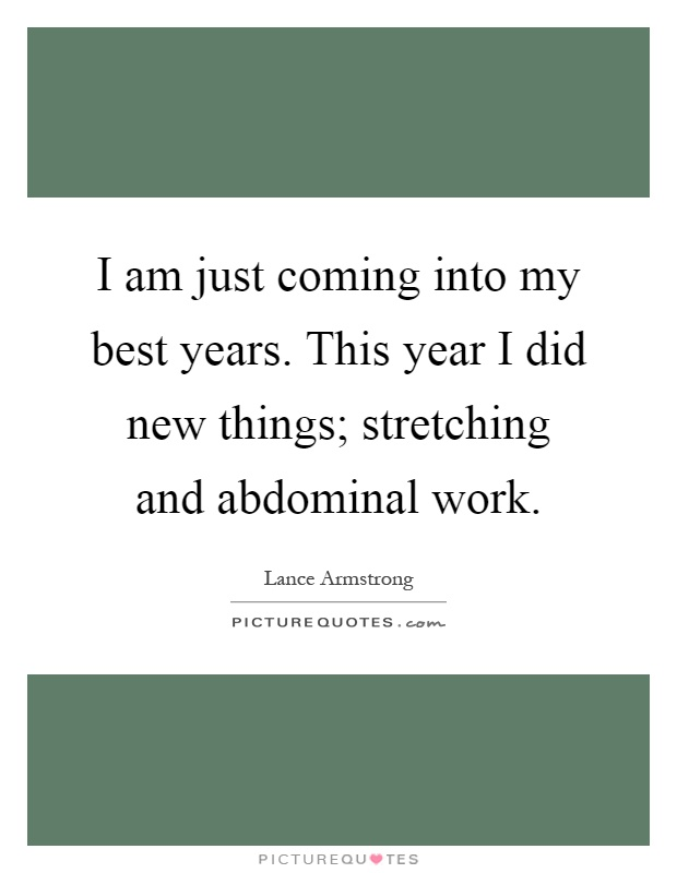 I am just coming into my best years. This year I did new things; stretching and abdominal work Picture Quote #1