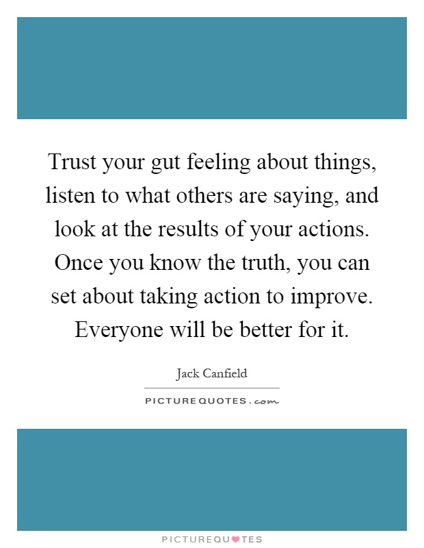 Trust your gut feeling about things, listen to what others are saying, and look at the results of your actions. Once you know the truth, you can set about taking action to improve. Everyone will be better for it Picture Quote #1