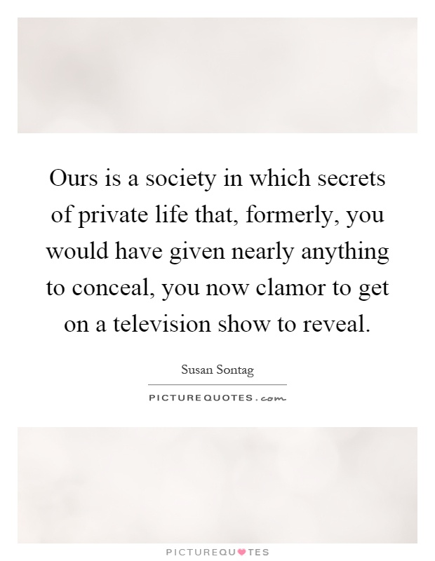 Ours is a society in which secrets of private life that, formerly, you would have given nearly anything to conceal, you now clamor to get on a television show to reveal Picture Quote #1