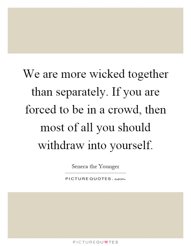 We are more wicked together than separately. If you are forced to be in a crowd, then most of all you should withdraw into yourself Picture Quote #1