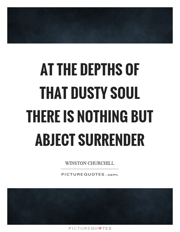 At the depths of that dusty soul there is nothing but abject surrender Picture Quote #1