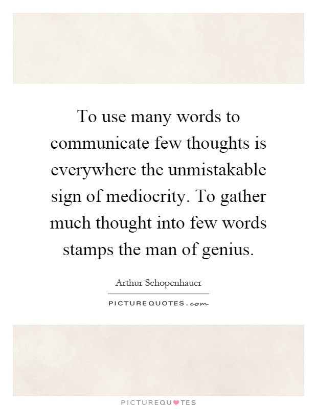 To use many words to communicate few thoughts is everywhere the unmistakable sign of mediocrity. To gather much thought into few words stamps the man of genius Picture Quote #1