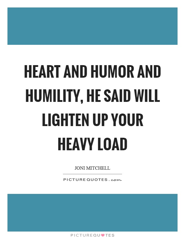 Heart and humor and humility, he said will lighten up your heavy load Picture Quote #1