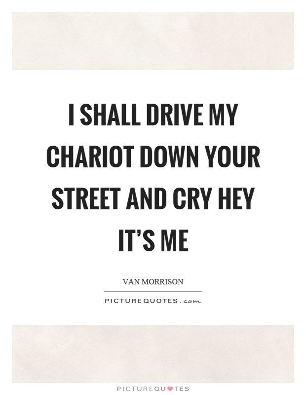I shall drive my chariot down your street and cry hey it's me Picture Quote #1