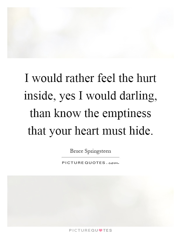 I would rather feel the hurt inside, yes I would darling, than know the emptiness that your heart must hide Picture Quote #1