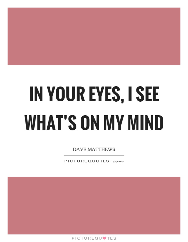 In your eyes, I see what's on my mind Picture Quote #1
