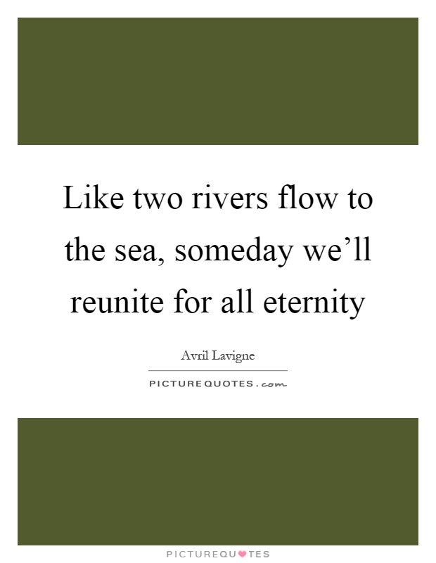 Like two rivers flow to the sea, someday we'll reunite for all eternity Picture Quote #1