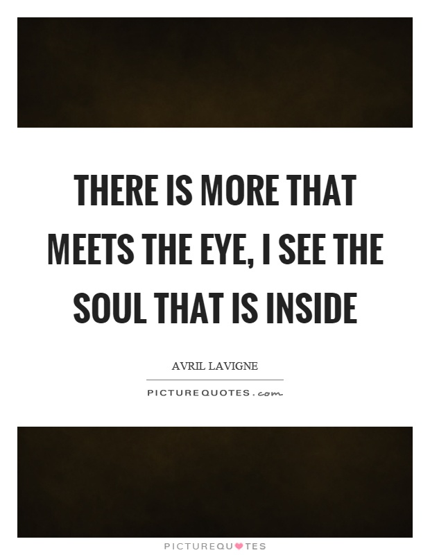 There is more that meets the eye, I see the soul that is inside Picture Quote #1