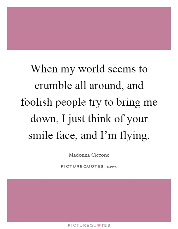 When my world seems to crumble all around, and foolish people try to bring me down, I just think of your smile face, and I'm flying Picture Quote #1