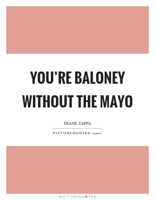 You're baloney without the mayo Picture Quote #1