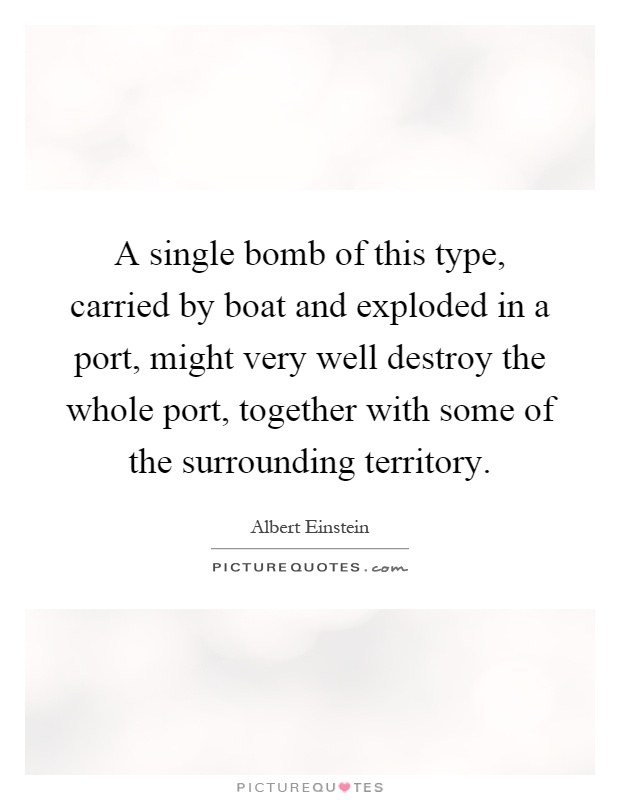 A single bomb of this type, carried by boat and exploded in a port, might very well destroy the whole port, together with some of the surrounding territory Picture Quote #1