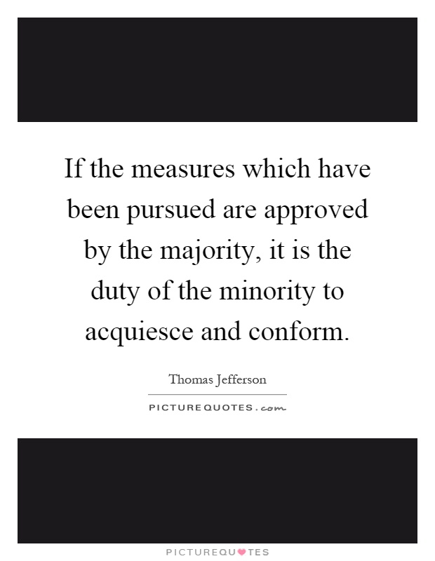 If the measures which have been pursued are approved by the majority, it is the duty of the minority to acquiesce and conform Picture Quote #1