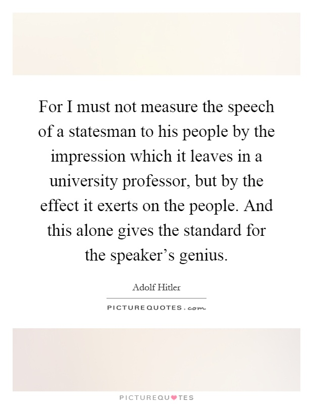 For I must not measure the speech of a statesman to his people by the impression which it leaves in a university professor, but by the effect it exerts on the people. And this alone gives the standard for the speaker's genius Picture Quote #1