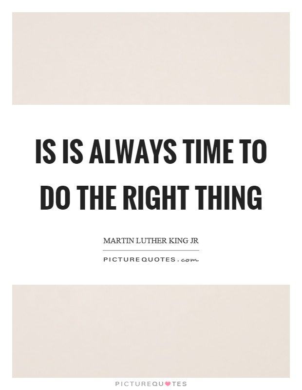 Is is always time to do the right thing Picture Quote #1