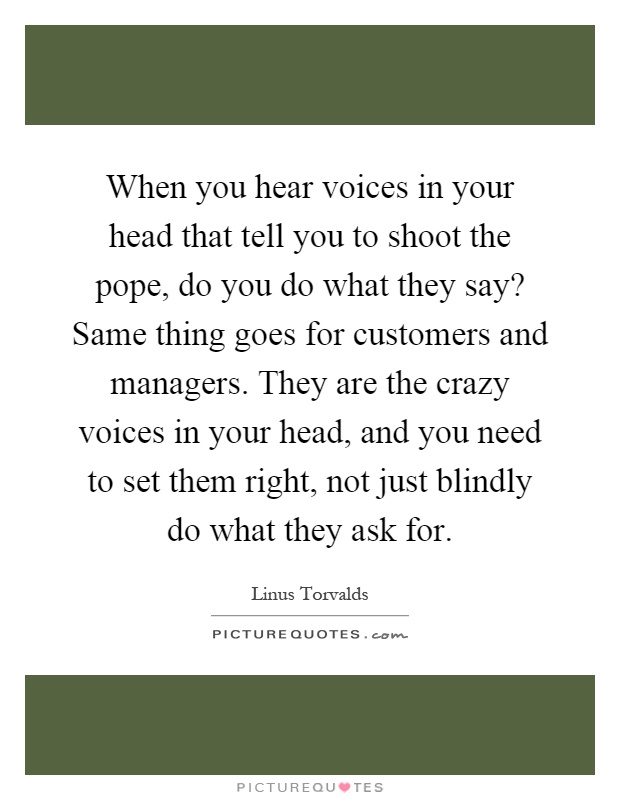 When you hear voices in your head that tell you to shoot the pope, do you do what they say? Same thing goes for customers and managers. They are the crazy voices in your head, and you need to set them right, not just blindly do what they ask for Picture Quote #1
