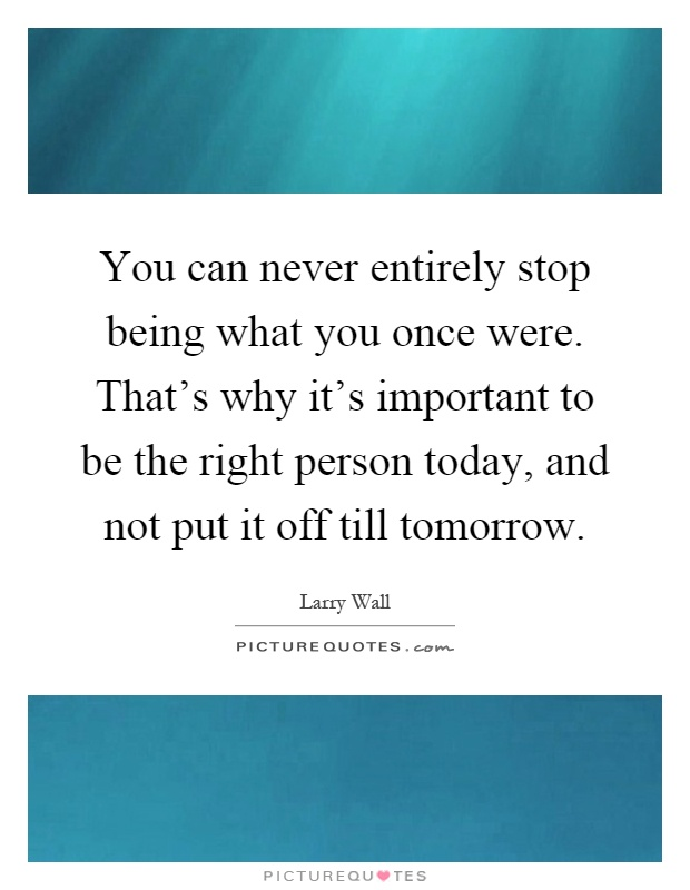You can never entirely stop being what you once were. That's why it's important to be the right person today, and not put it off till tomorrow Picture Quote #1