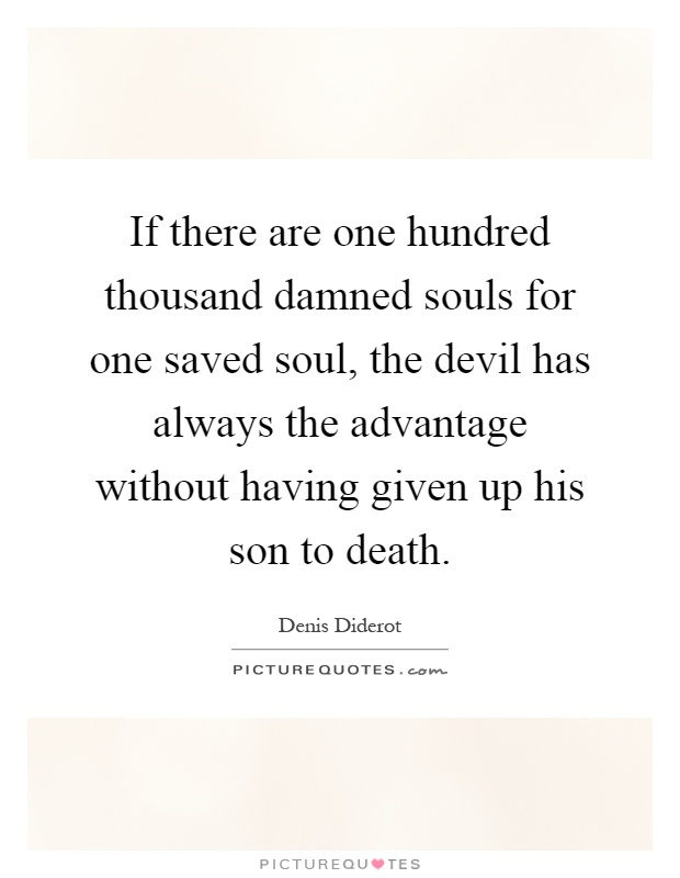 If there are one hundred thousand damned souls for one saved soul, the devil has always the advantage without having given up his son to death Picture Quote #1