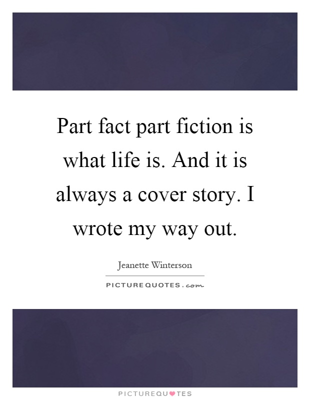 Part fact part fiction is what life is. And it is always a cover story. I wrote my way out Picture Quote #1
