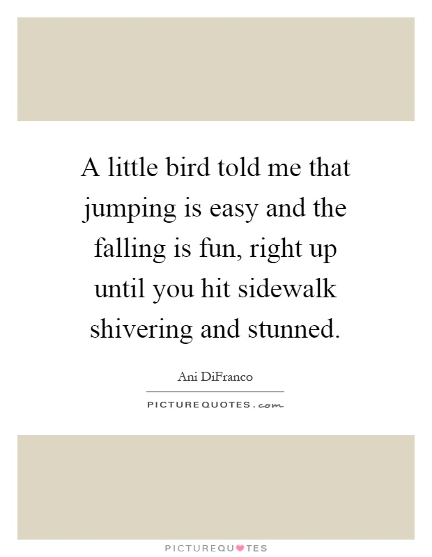A little bird told me that jumping is easy and the falling is fun, right up until you hit sidewalk shivering and stunned Picture Quote #1