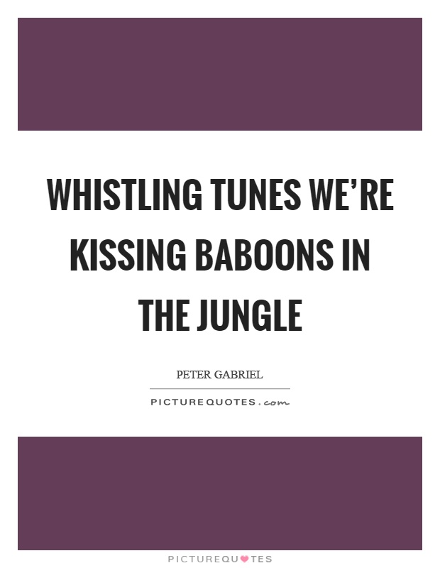 Whistling tunes we're kissing baboons in the jungle Picture Quote #1