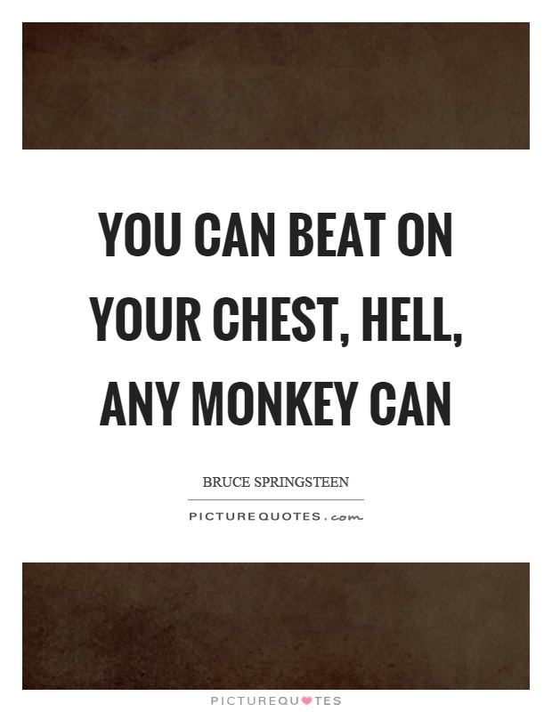 You can beat on your chest, hell, any monkey can Picture Quote #1