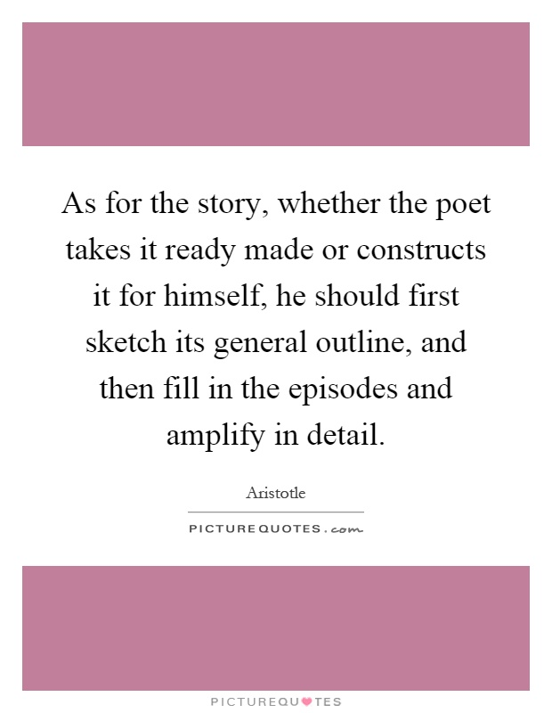 As for the story, whether the poet takes it ready made or constructs it for himself, he should first sketch its general outline, and then fill in the episodes and amplify in detail Picture Quote #1