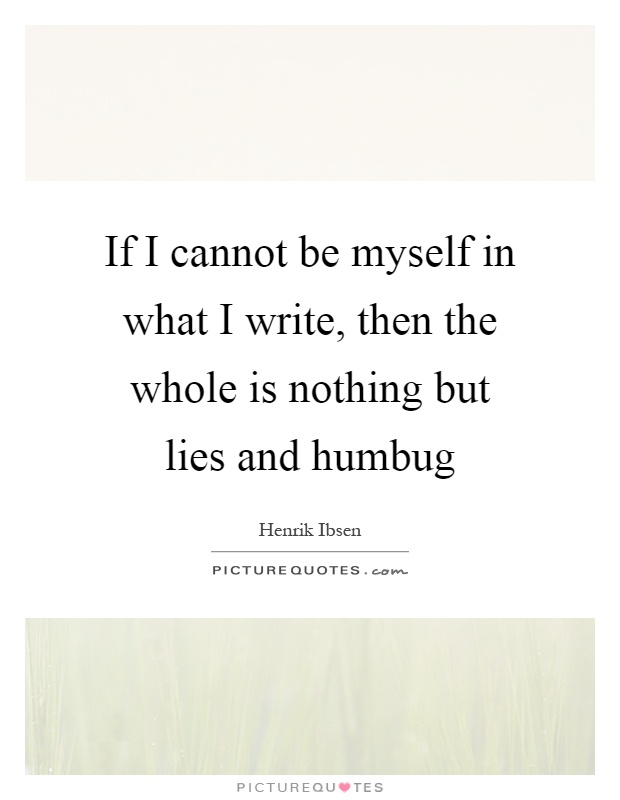 If I cannot be myself in what I write, then the whole is nothing but lies and humbug Picture Quote #1