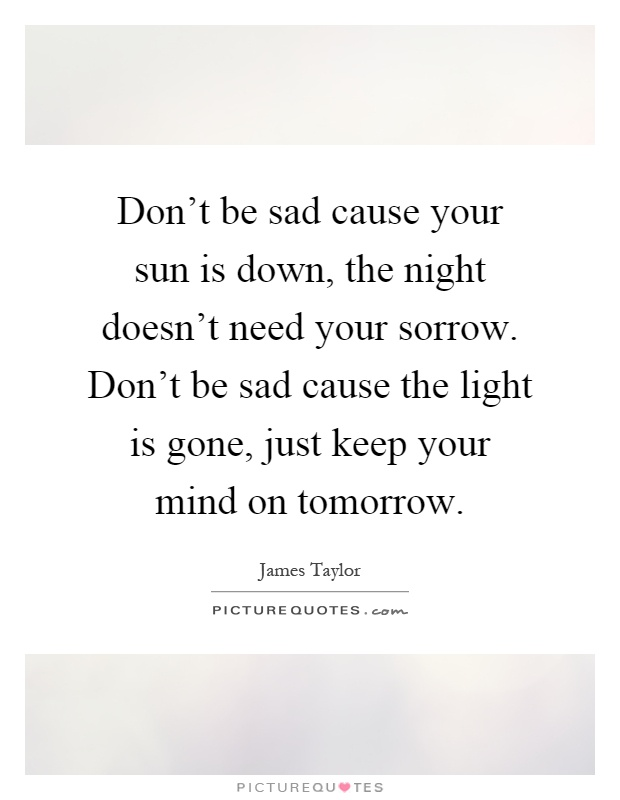 Don't be sad cause your sun is down, the night...  Picture Quotes