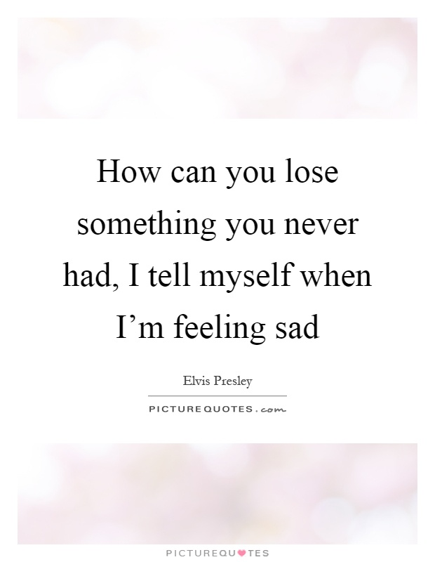 How can you lose something you never had, I tell myself when I'm feeling sad Picture Quote #1