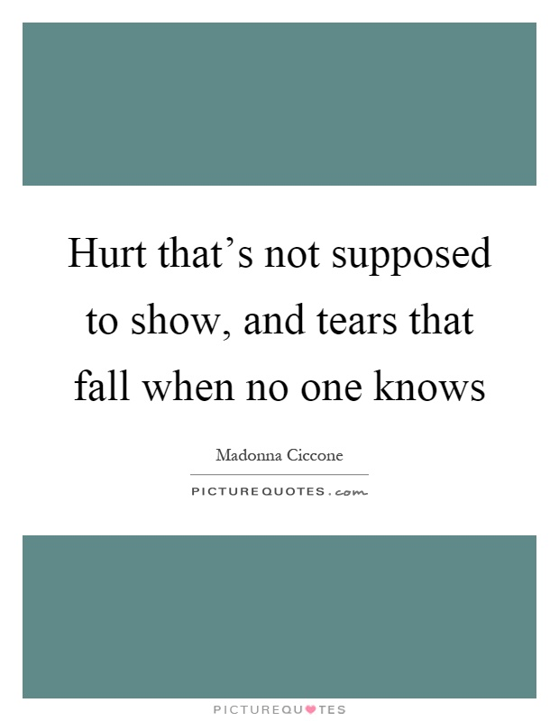 Hurt That's Not Supposed To Show, And Tears That Fall When