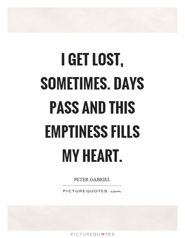 I get lost, sometimes. Days pass and this emptiness fills my heart Picture Quote #1