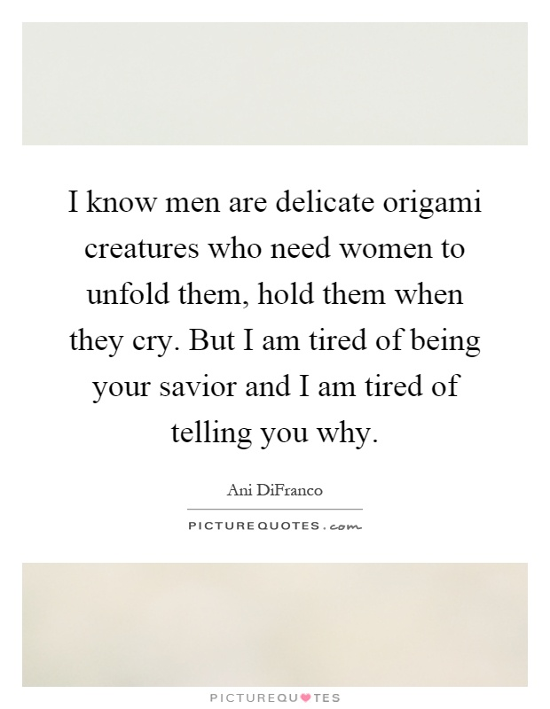 I know men are delicate origami creatures who need women to unfold them, hold them when they cry. But I am tired of being your savior and I am tired of telling you why Picture Quote #1