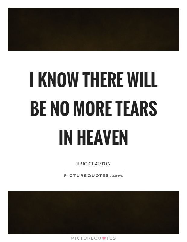 I know there will be no more tears in heaven Picture Quote #1
